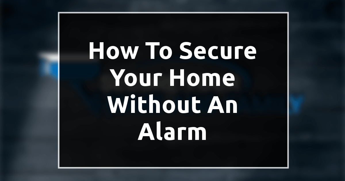 How to Secure Your Home Without an Alarm